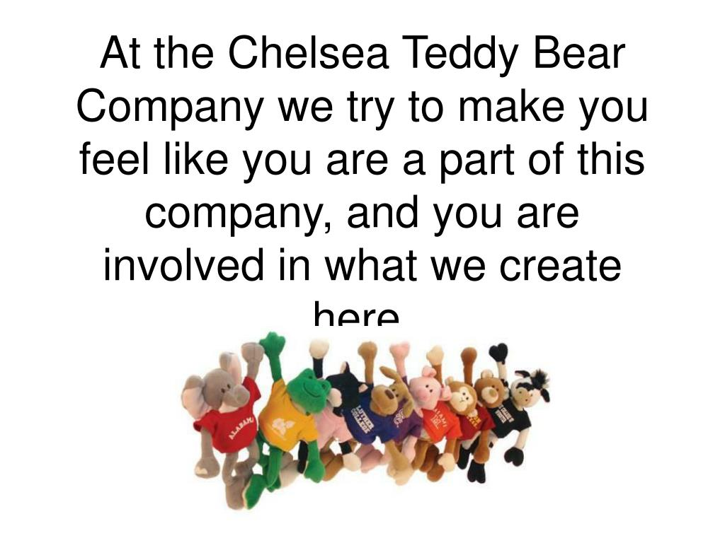 At the Chelsea Teddy Bear Company we try to make you feel like you are a part of this company, and you are involved in what we create here.