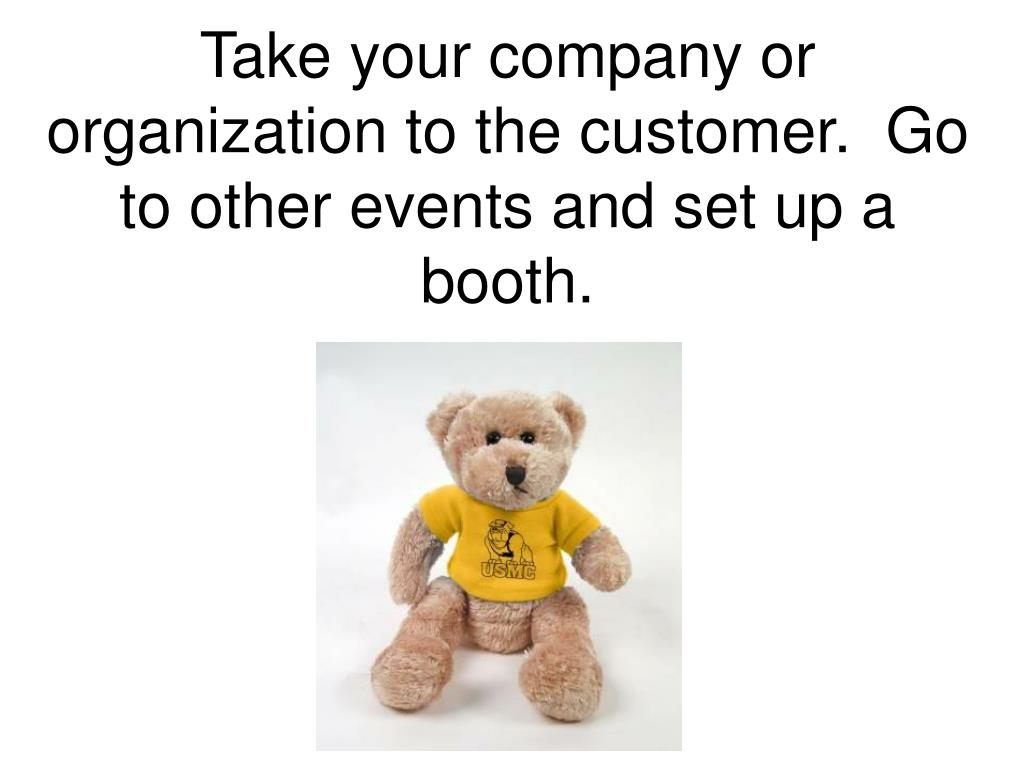 Take your company or organization to the customer.  Go to other events and set up a booth.