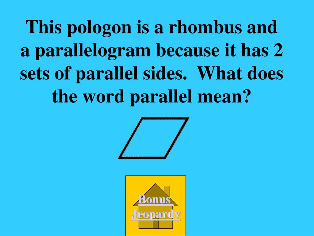 This pologon is a rhombus and a parallelogram because it has 2 sets of parallel sides.  What does the word parallel mean?