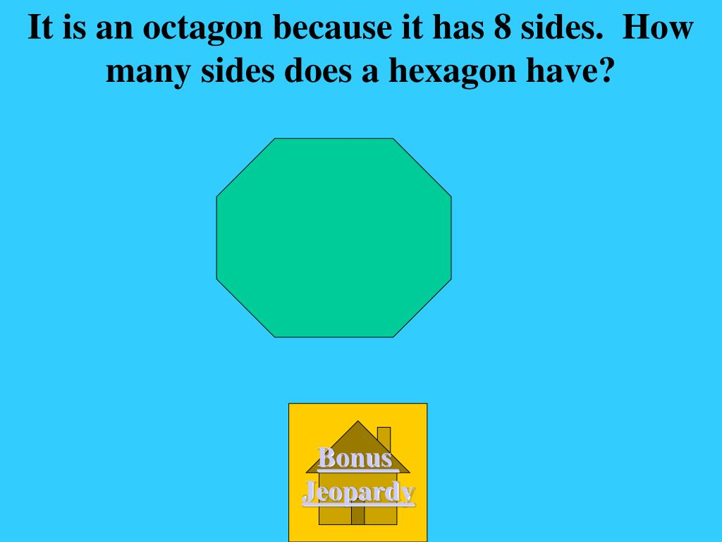 It is an octagon because it has 8 sides.  How many sides does a hexagon have?