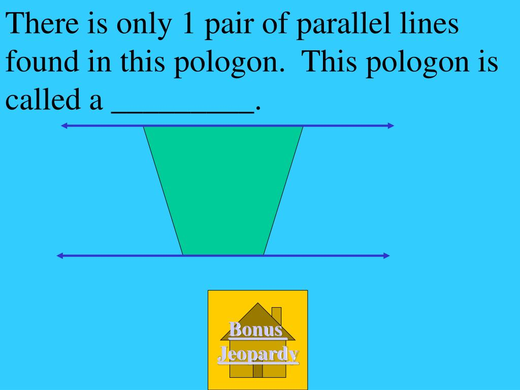 There is only 1 pair of parallel lines found in this pologon.  This pologon is called a _________.