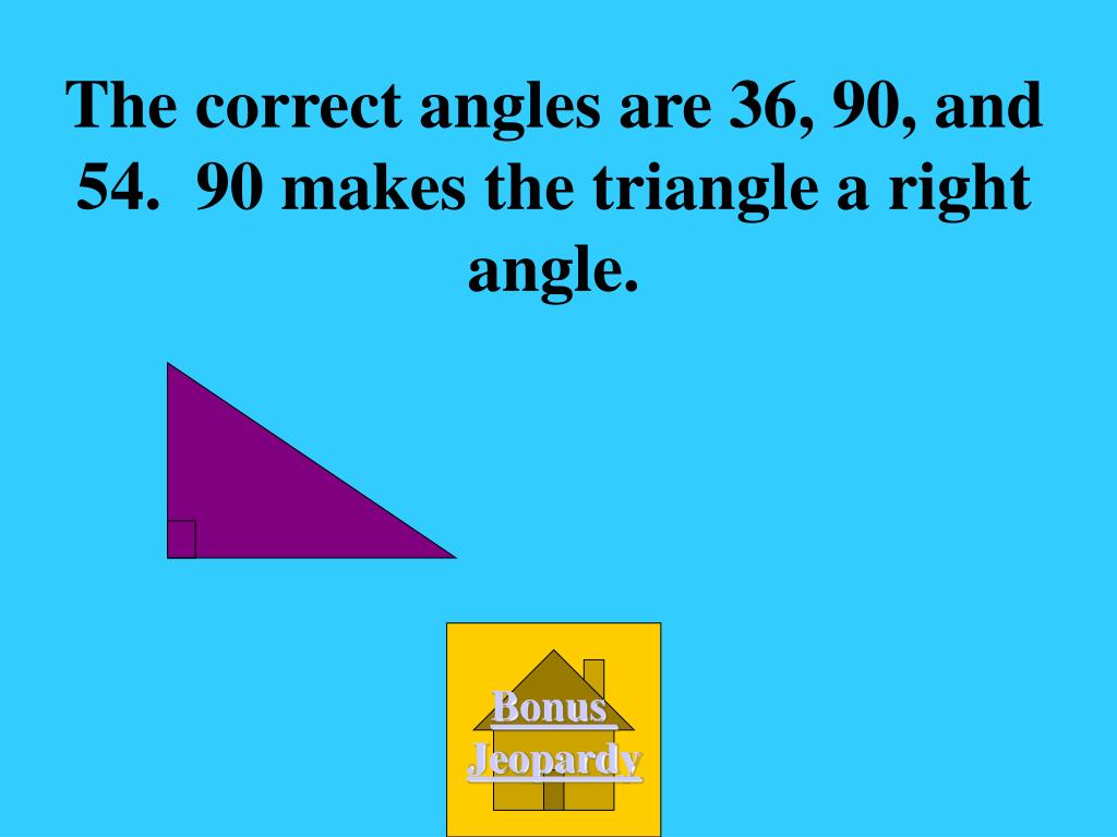 The correct angles are 36, 90, and 54.  90 makes the triangle a right angle.