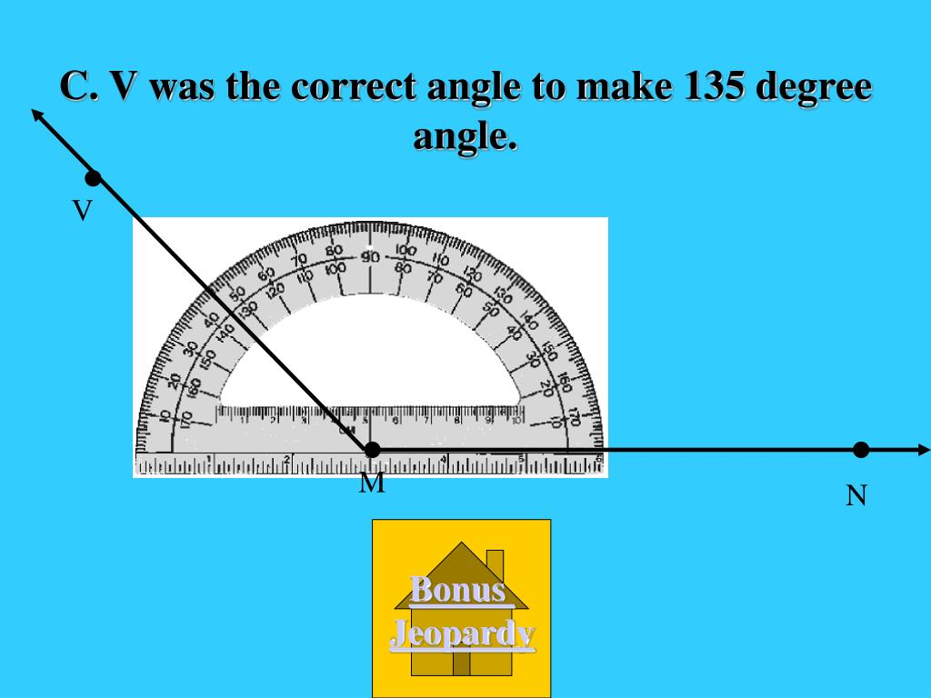 C. V was the correct angle to make 135 degree angle.