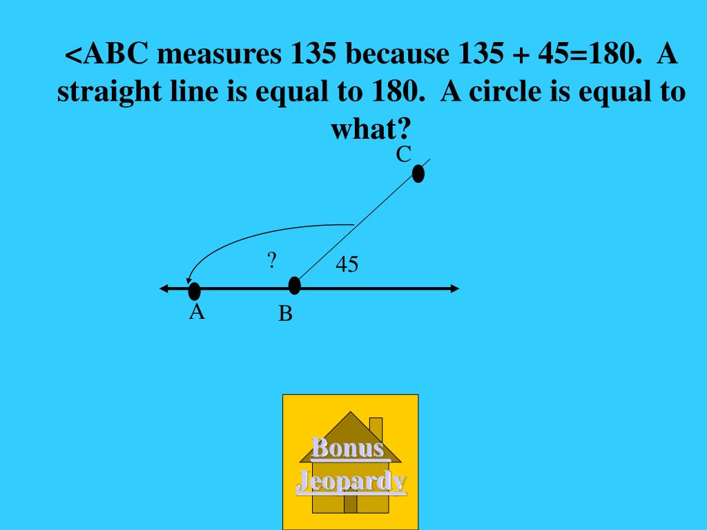 <ABC measures 135 because 135 + 45=180.  A straight line is equal to 180.  A circle is equal to what?