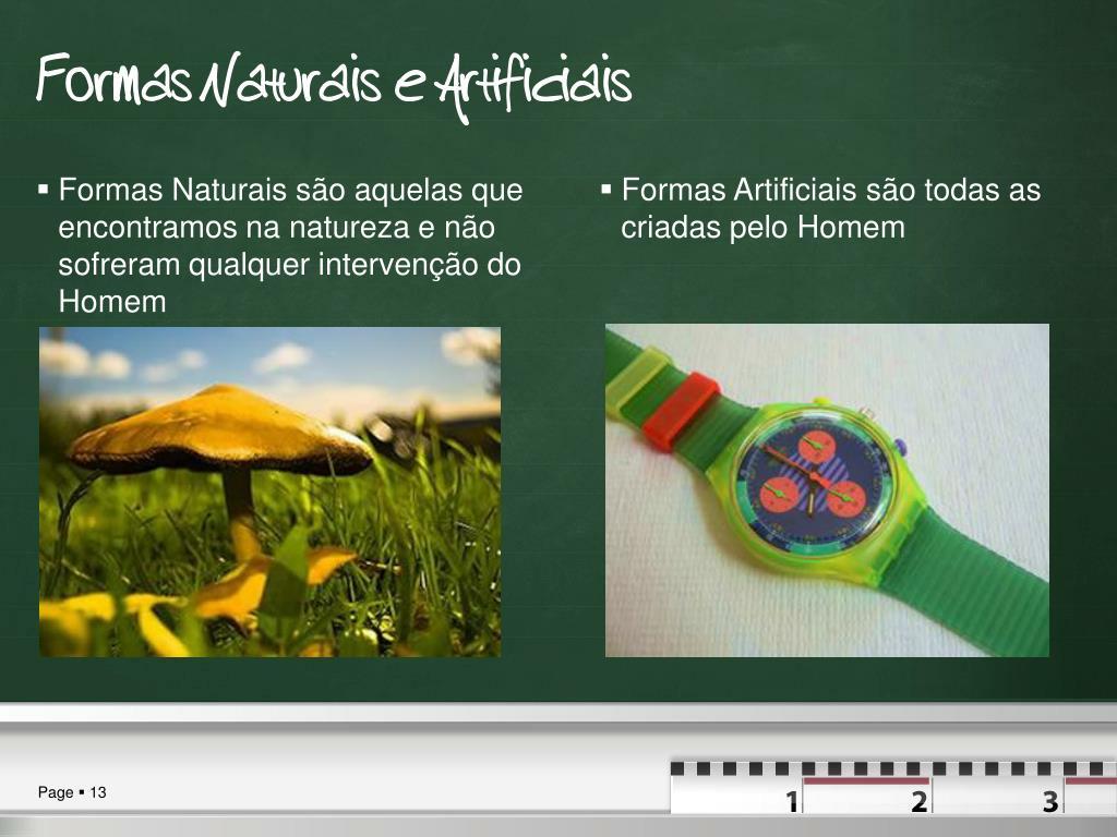 Formas Naturais são aquelas que encontramos na natureza e não sofreram qualquer intervenção do Homem