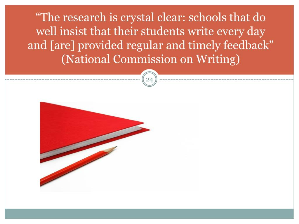 """The research is crystal clear: schools that do well insist that their students write every day and [are] provided regular and timely feedback"" (National Commission on Writing)"
