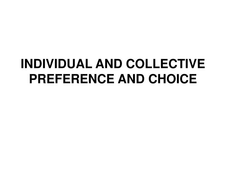 Individual and collective preference and choice