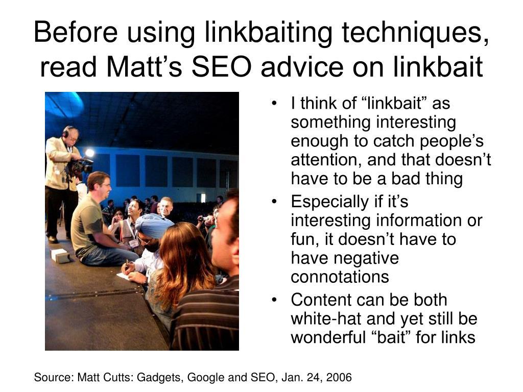 Before using linkbaiting techniques, read Matt's SEO advice on linkbait