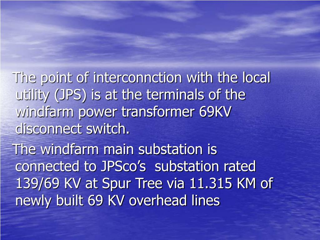 The point of interconnction with the local utility (JPS) is at the terminals of the windfarm power transformer 69KV disconnect switch.