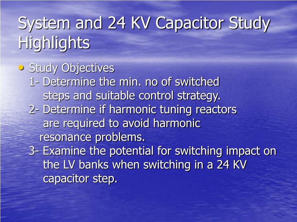 System and 24 KV Capacitor Study Highlights