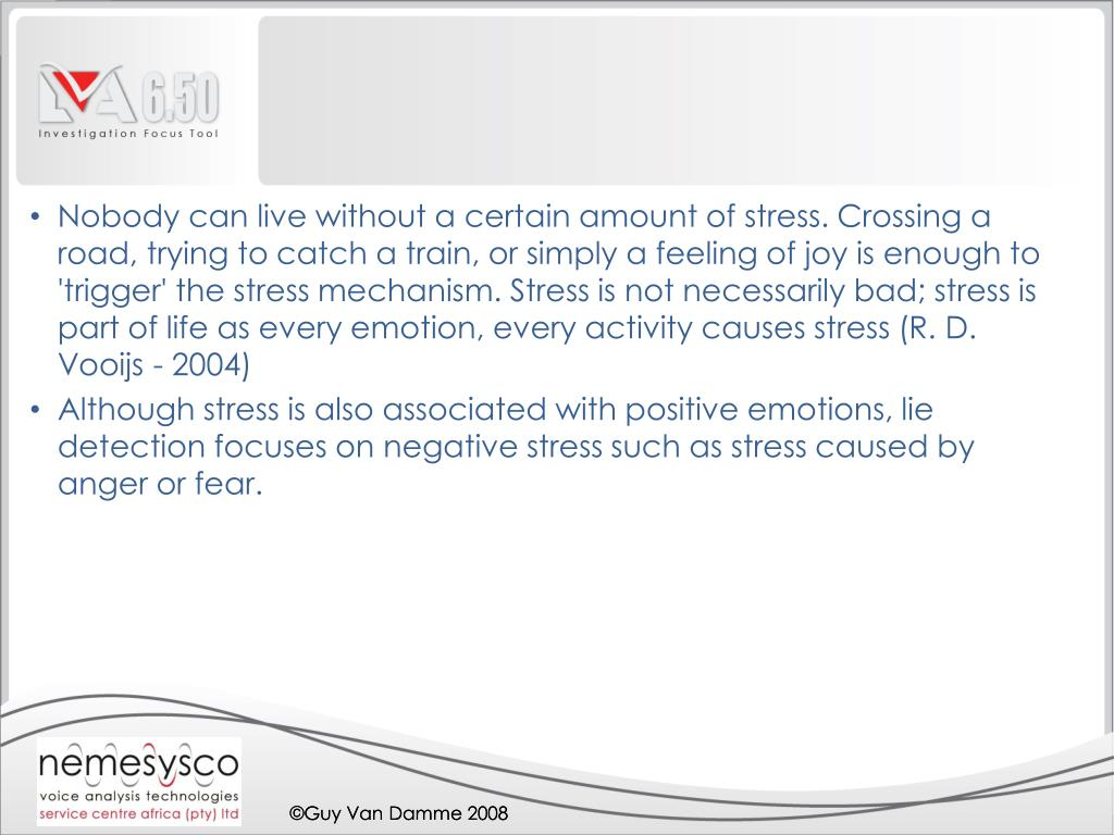 Nobody can live without a certain amount of stress. Crossing a road, trying to catch a train, or simply a feeling of joy is enough to 'trigger' the stress mechanism. Stress is not necessarily bad; stress is part of life as every emotion, every activity causes stress (R. D. Vooijs - 2004)