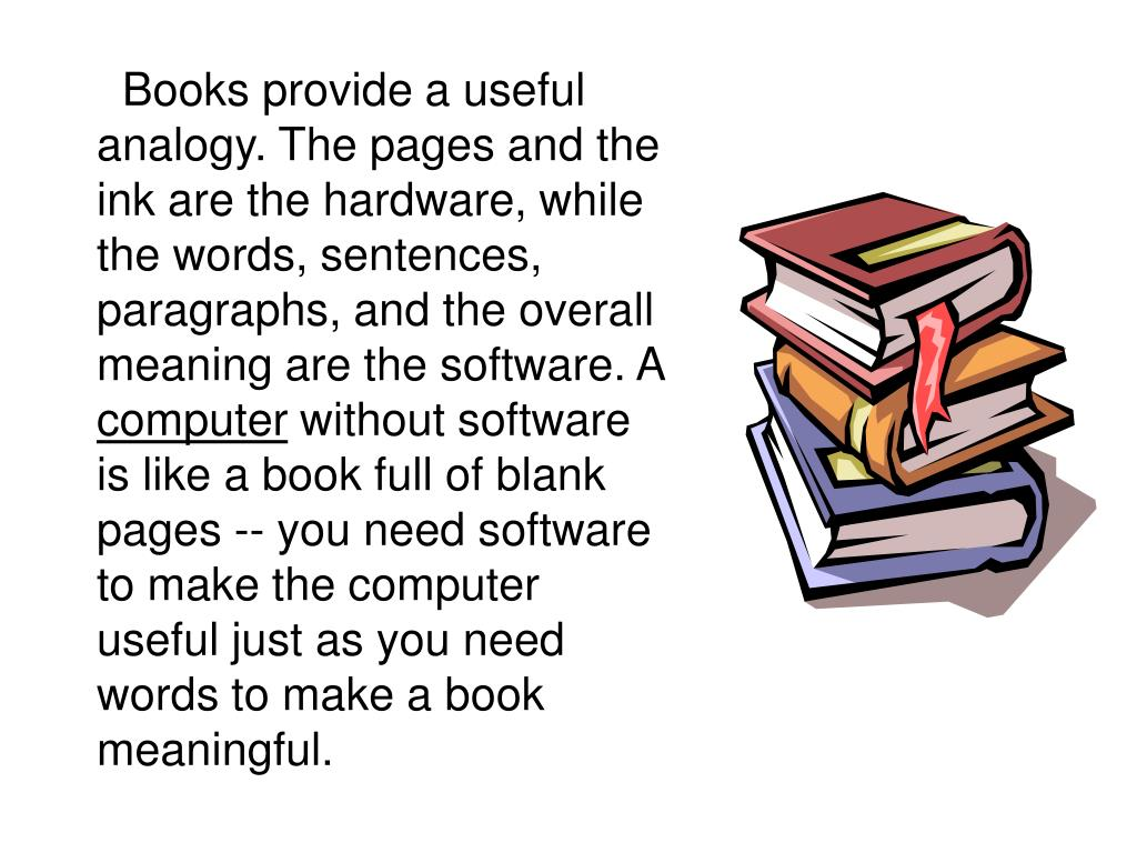 Books provide a useful analogy. The pages and the ink are the hardware, while the words, sentences, paragraphs, and the overall meaning are the software. A