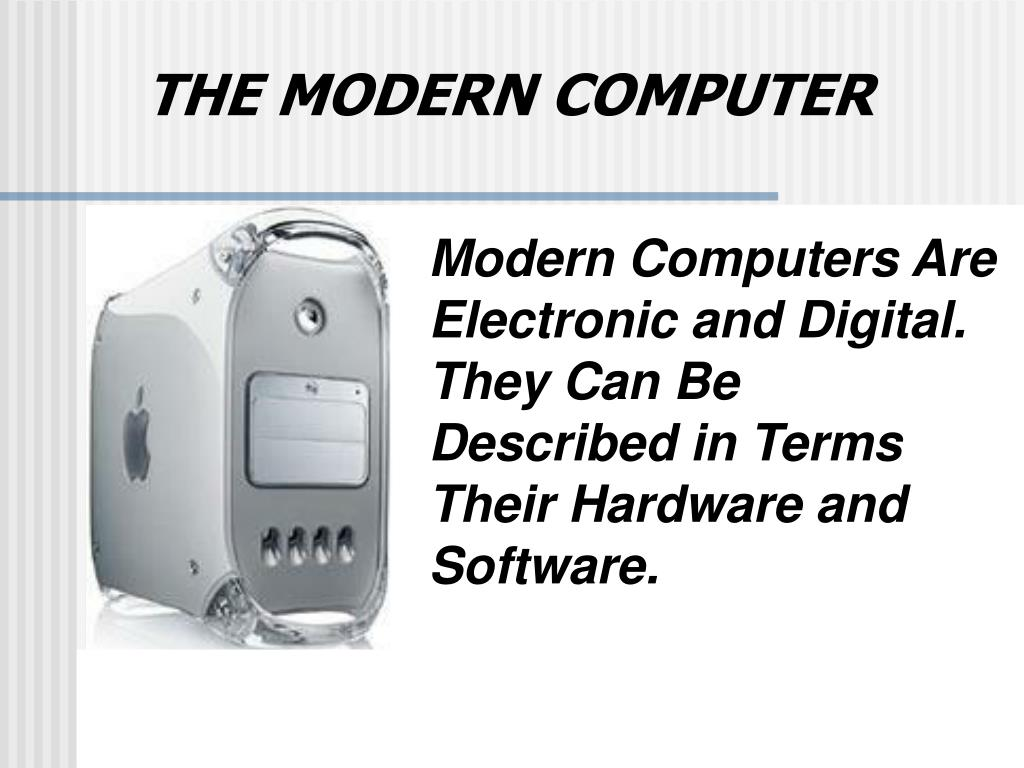 Modern Computers Are Electronic and Digital.  They Can Be Described in Terms Their Hardware and Software.