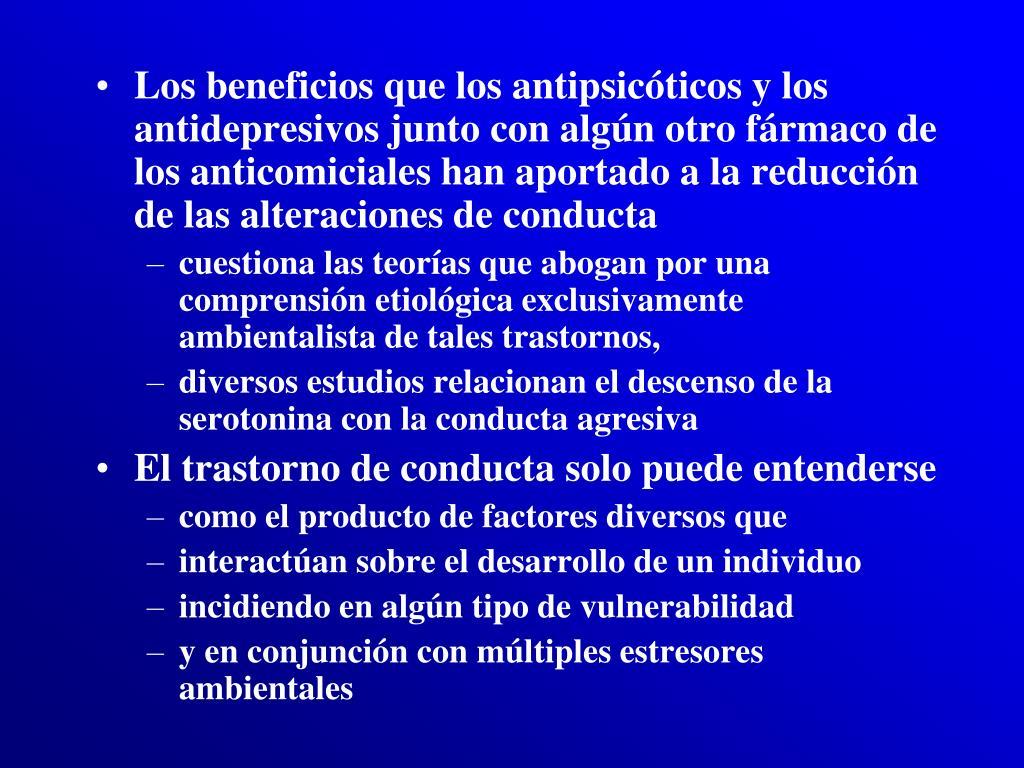 Los beneficios que los antipsicóticos y los antidepresivos junto con algún otro fármaco de los anticomiciales han aportado a la reducción de las alteraciones de conducta