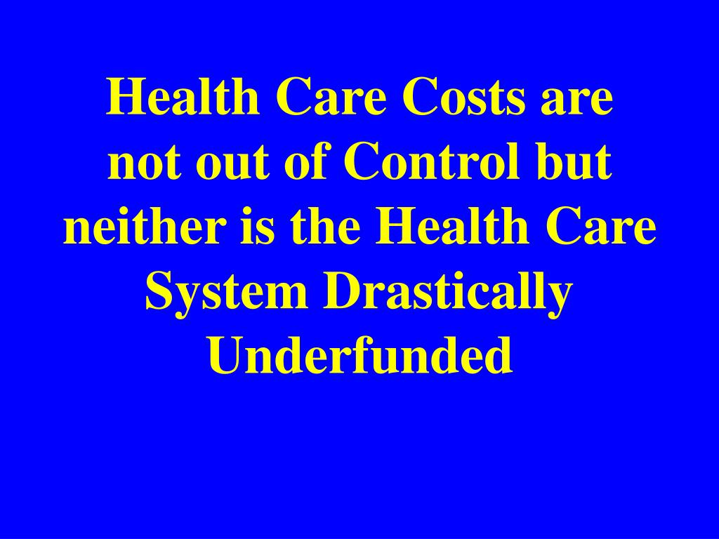 Health Care Costs are not out of Control but neither is the Health Care System Drastically Underfunded