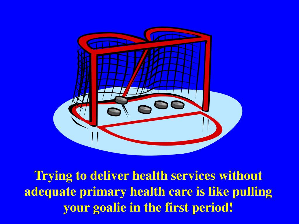 Trying to deliver health services without adequate primary health care is like pulling your goalie in the first period!