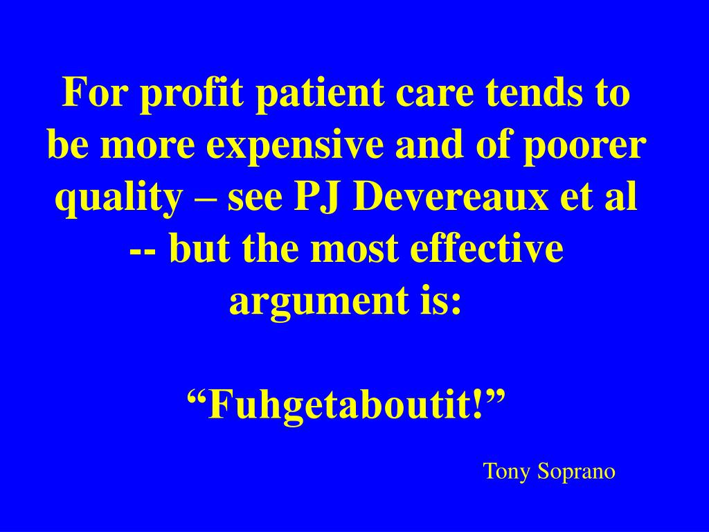For profit patient care tends to be more expensive and of poorer quality – see PJ Devereaux et al -- but the most effective argument is: