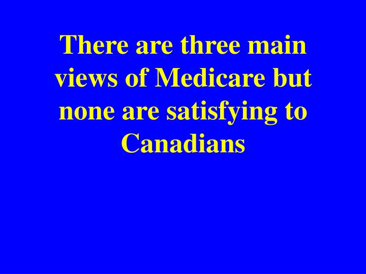 There are three main views of medicare but none are satisfying to canadians