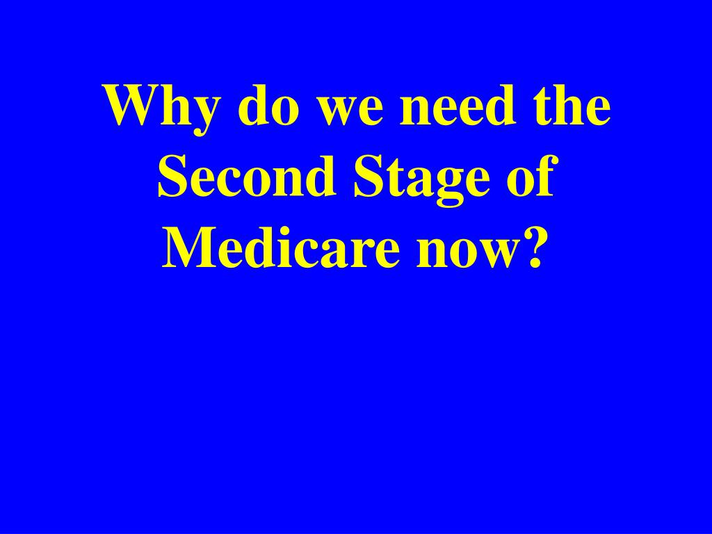 Why do we need the Second Stage of Medicare now?