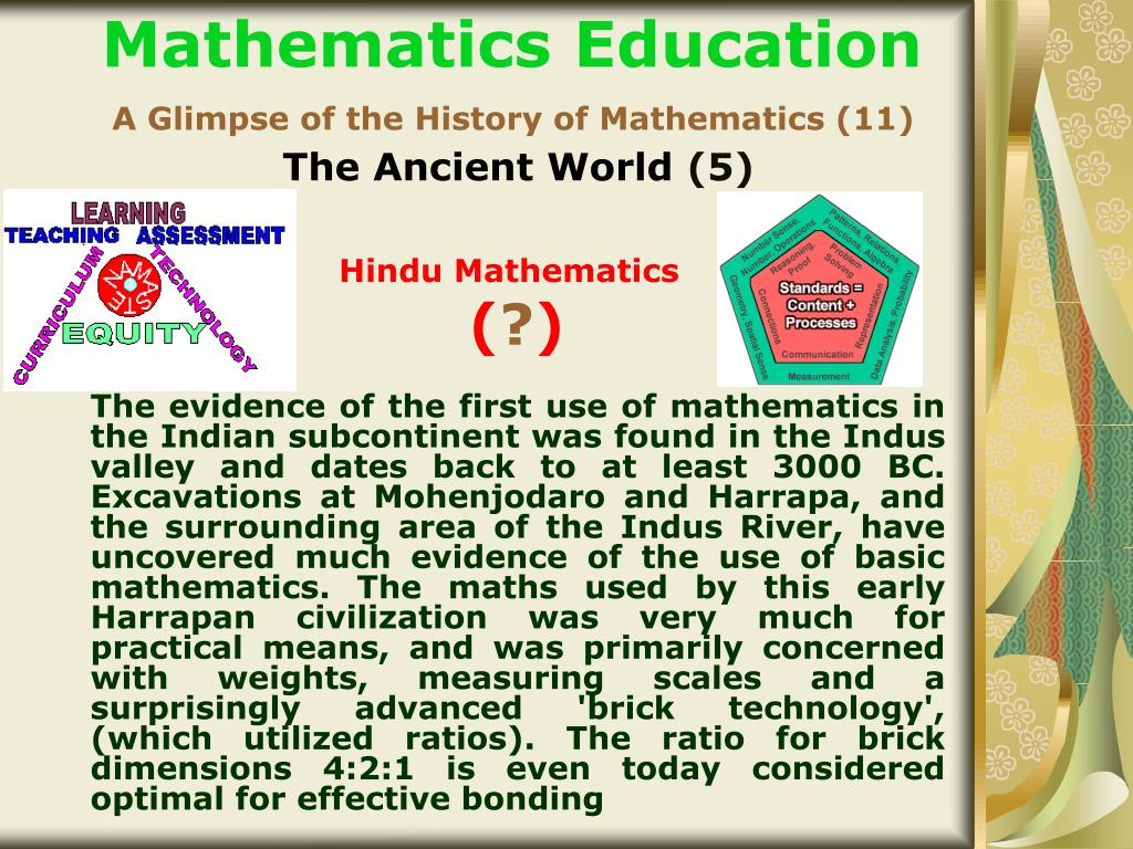 The evidence of the first use of mathematics in the Indian subcontinent was found in the Indus valley and dates back to at least 3000 BC. Excavations at Mohenjodaro and Harrapa, and the surrounding area of the Indus River, have uncovered much evidence of the use of basic mathematics. The maths used by this early Harrapan civilization was very much for practical means, and was primarily concerned with weights, measuring scales and a surprisingly advanced 'brick technology', (which utilized ratios). The ratio for brick dimensions 4:2:1 is even today considered optimal for effective bonding