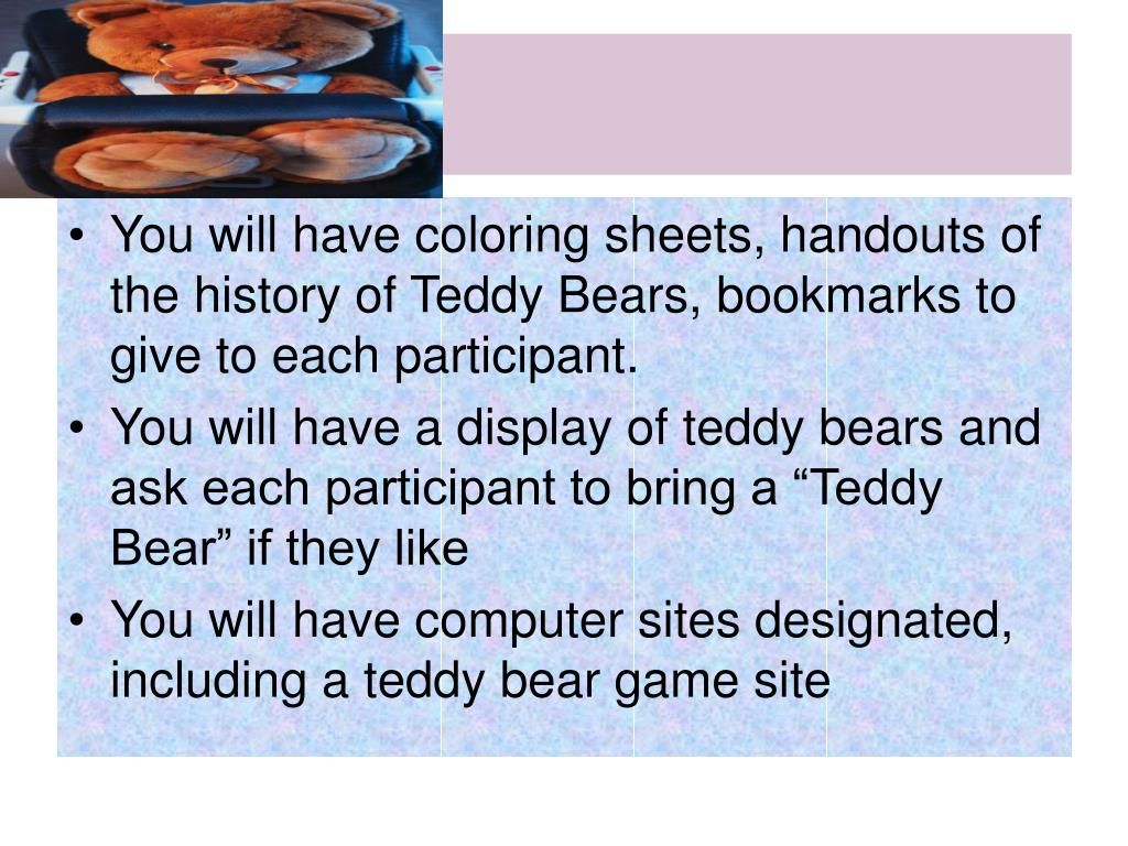You will have coloring sheets, handouts of the history of Teddy Bears, bookmarks to give to each participant.