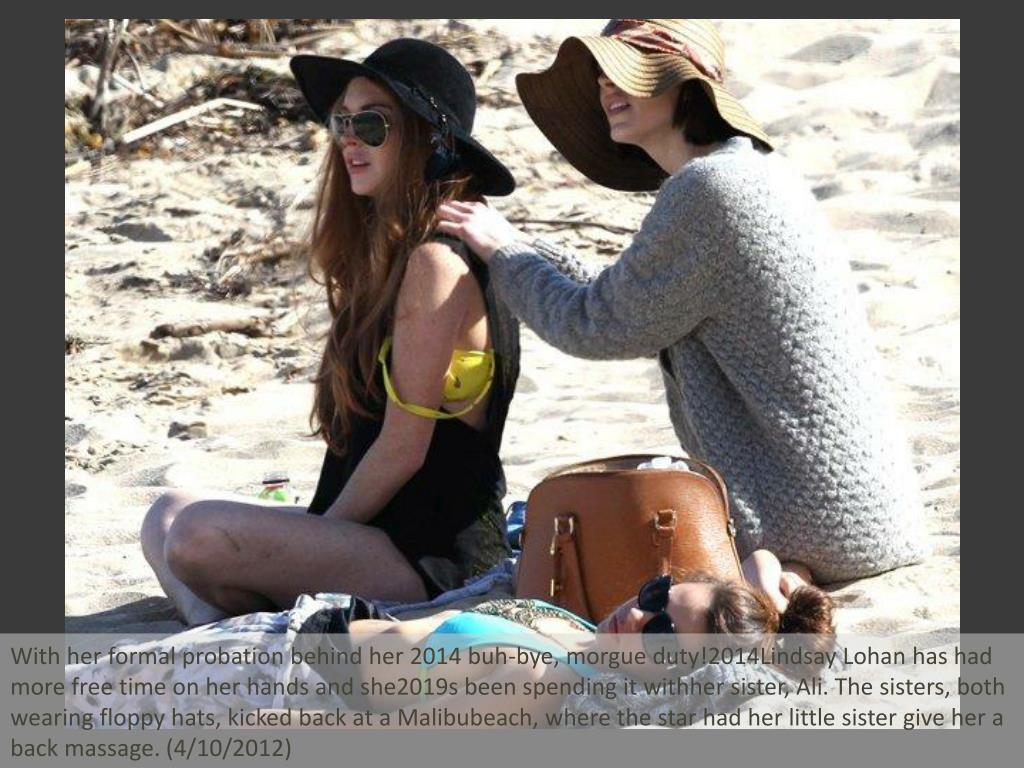 With her formal probation behind her 2014 buh-bye, morgue duty!2014Lindsay Lohan has had more free time on her hands and she2019s been spending it withher sister, Ali. The sisters, both wearing floppy hats, kicked back at a Malibubeach, where the star had her little sister give her a back massage. (4/10/2012)