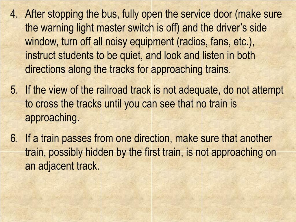 After stopping the bus, fully open the service door (make sure the warning light master switch is off) and the driver's side window, turn off all noisy equipment (radios, fans, etc.), instruct students to be quiet, and look and listen in both directions along the tracks for approaching trains.