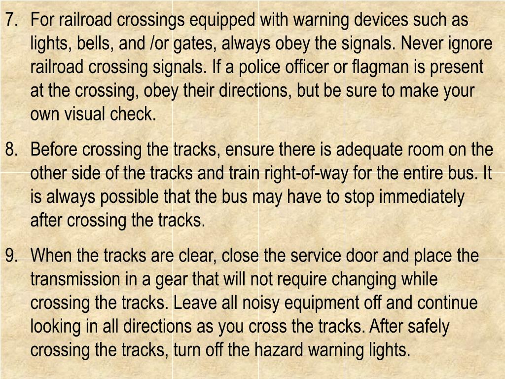 For railroad crossings equipped with warning devices such as lights, bells, and /or gates, always obey the signals. Never ignore railroad crossing signals. If a police officer or flagman is present at the crossing, obey their directions, but be sure to make your own visual check.