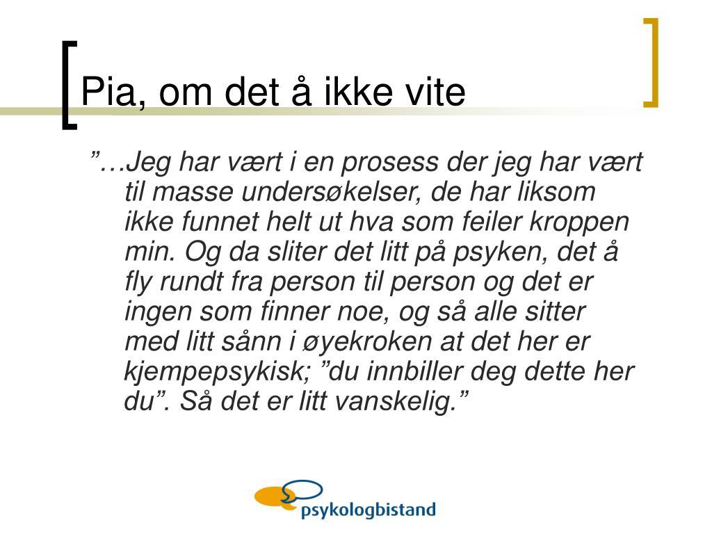 Pia, om det å ikke vite
