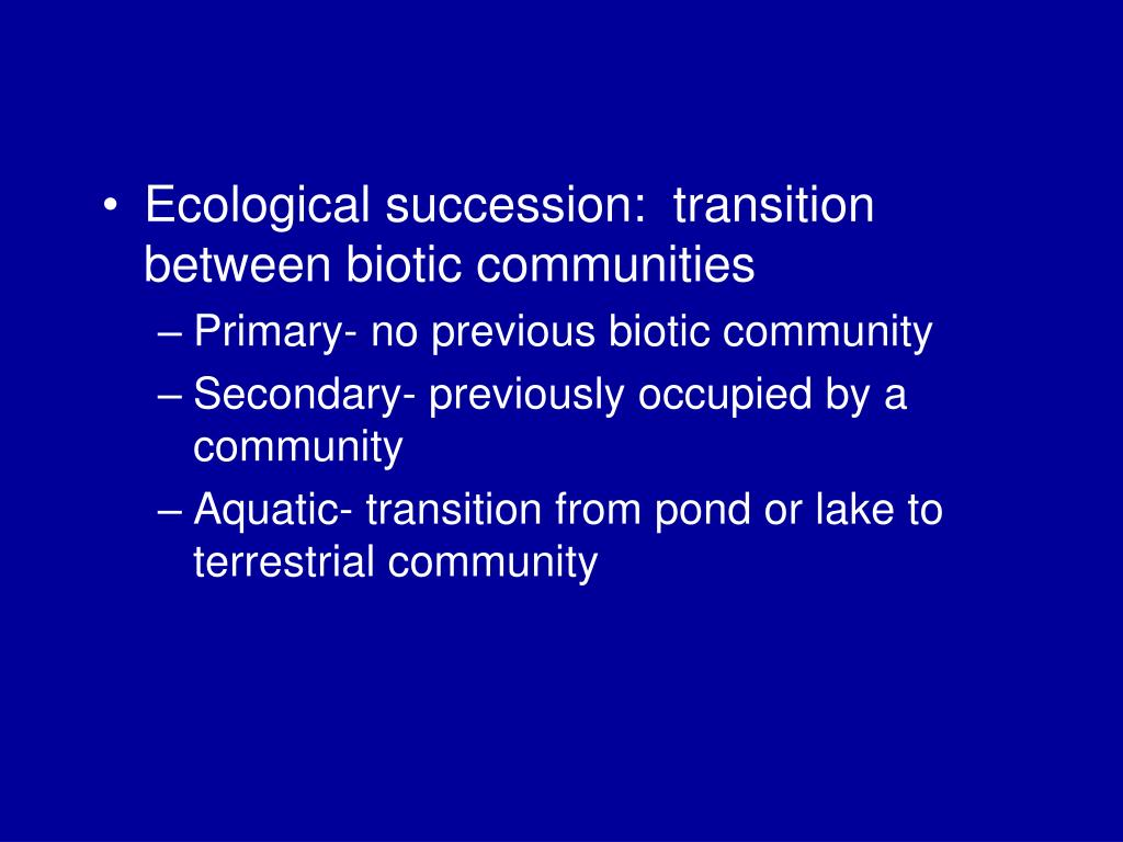 Ecological succession:  transition between biotic communities