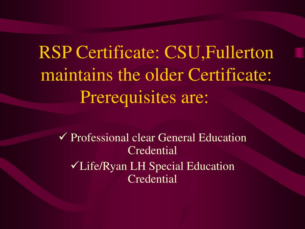 RSP Certificate: CSU,Fullerton maintains the older Certificate: Prerequisites are: