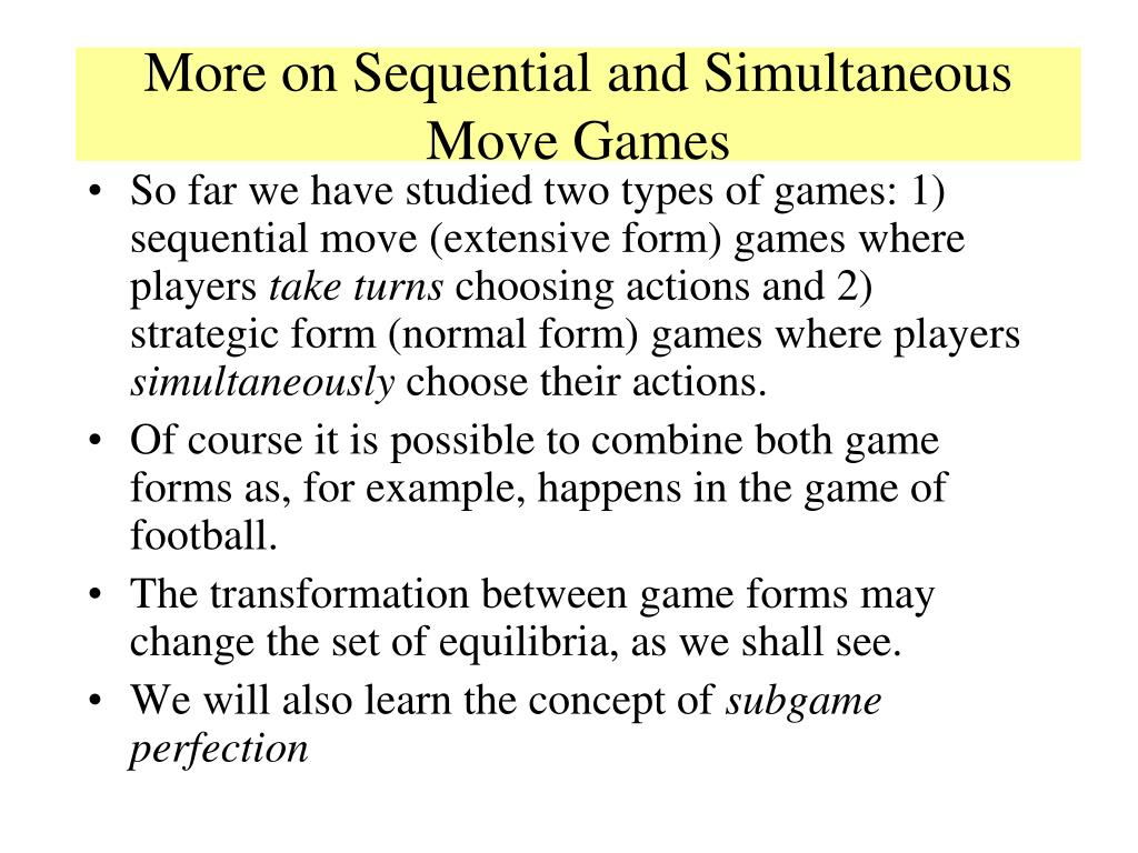 So far we have studied two types of games: 1) sequential move (extensive form) games where players