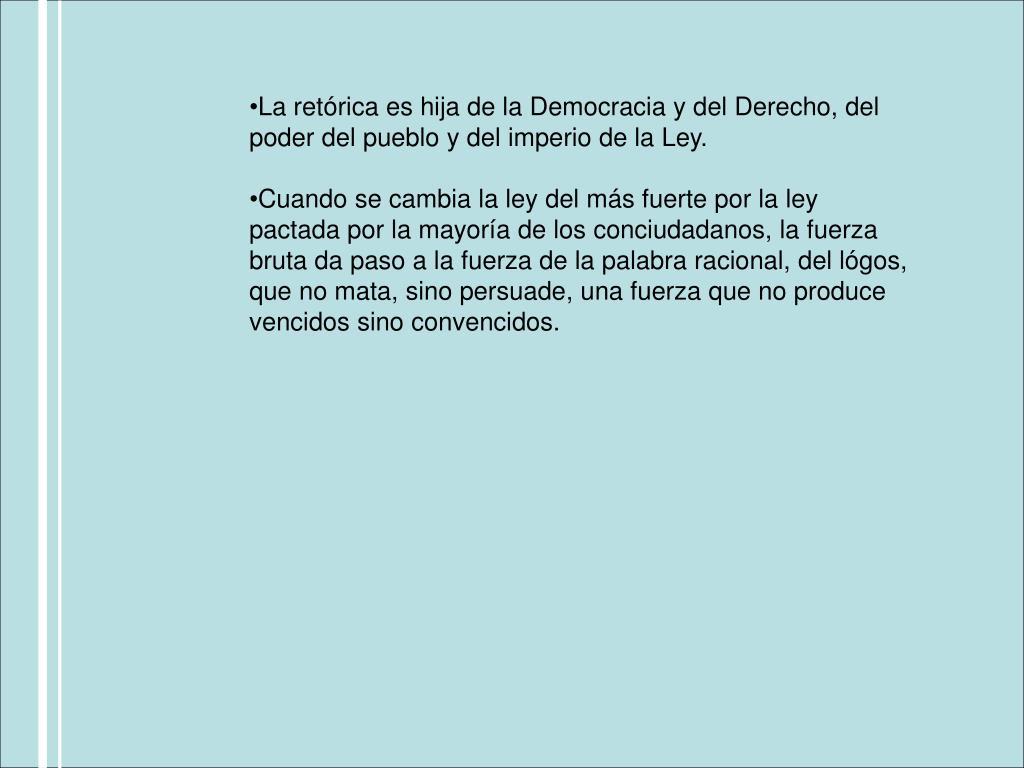 La retórica es hija de la Democracia y del Derecho, del poder del pueblo y del imperio de la Ley.