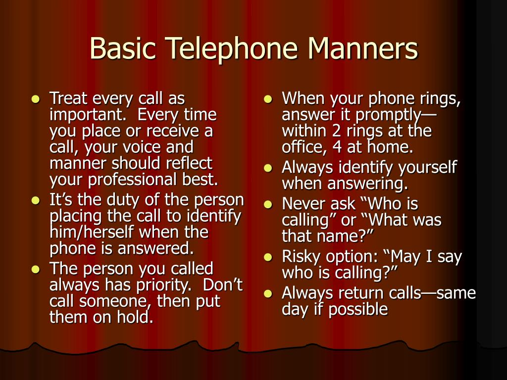 Treat every call as important.  Every time you place or receive a call, your voice and manner should reflect your professional best.