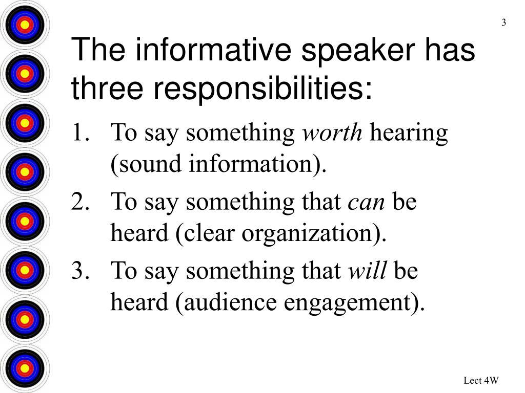 The informative speaker has three responsibilities: