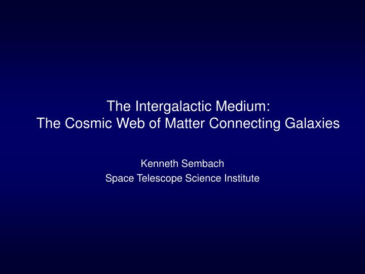 The intergalactic medium the cosmic web of matter connecting galaxies l.jpg