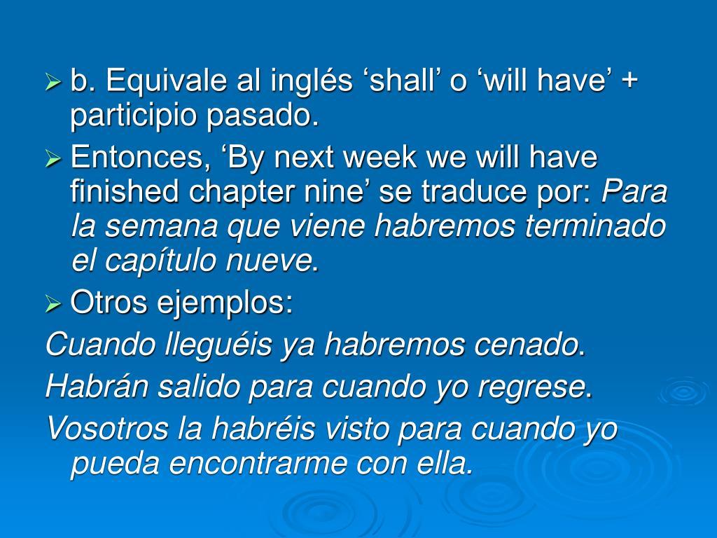b. Equivale al inglés 'shall' o 'will have' + participio pasado.
