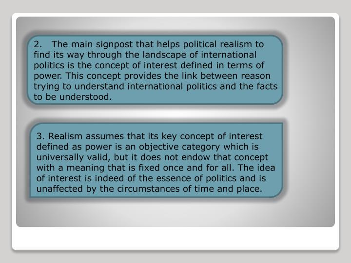 2.   The main signpost that helps political realism to find its way through the landscape of international politics is the concept of interest defined in terms of power. This concept provides the link between reason trying to understand international politics and the facts to be understood.