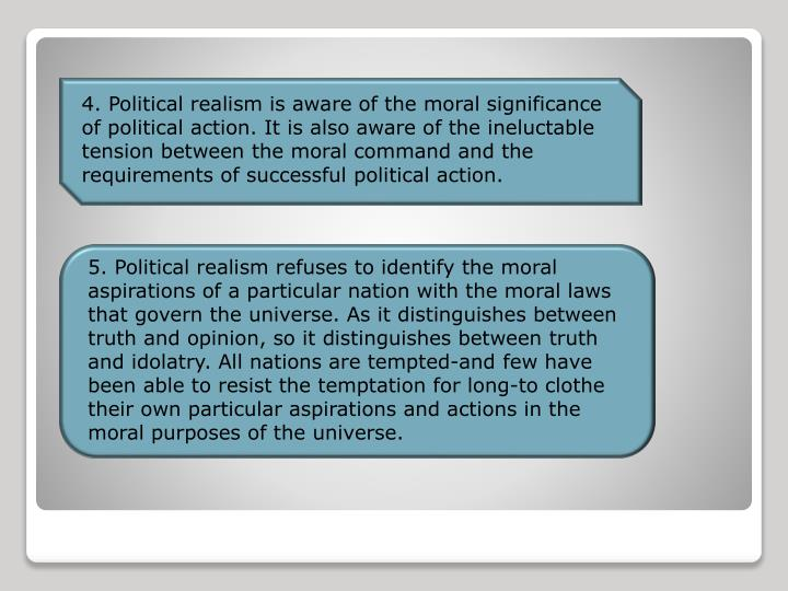 4. Political realism is aware of the moral significance of political action. It is also aware of the ineluctable tension between the moral command and the requirements of successful political action.