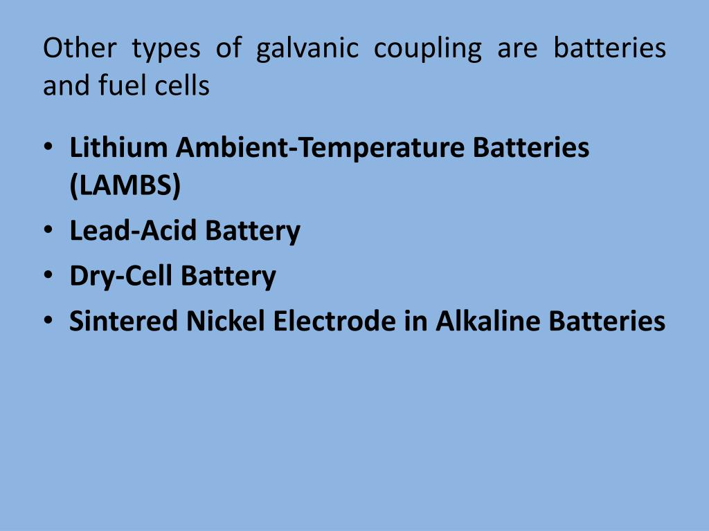 Other types of galvanic coupling are batteries and fuel cells
