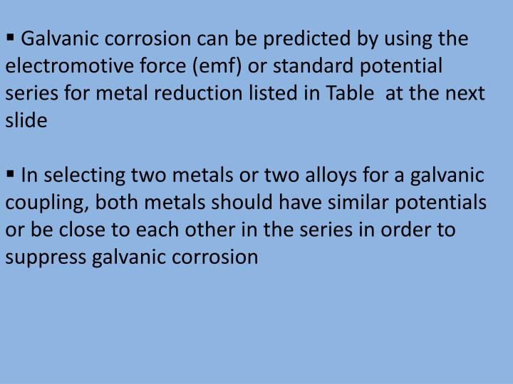 Galvanic corrosion can be predicted by using the electromotive force (emf) or standard potential se...