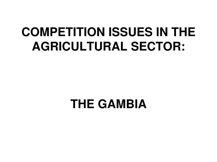 Competition issues in the agricultural sector the gambia