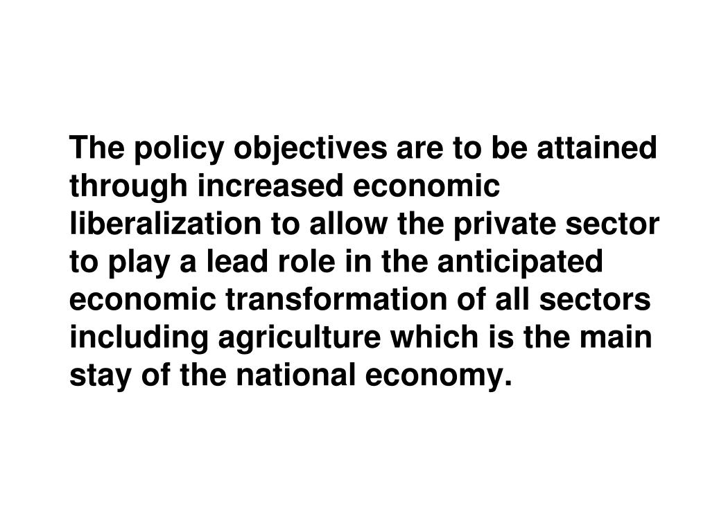 The policy objectives are to be attained through increased economic liberalization to allow the private sector to play a lead role in the anticipated economic transformation of all sectors including agriculture which is the main stay of the national economy.