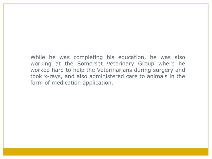 While he was completing his education, he was also working at the Somerset Veterinary Group where he...