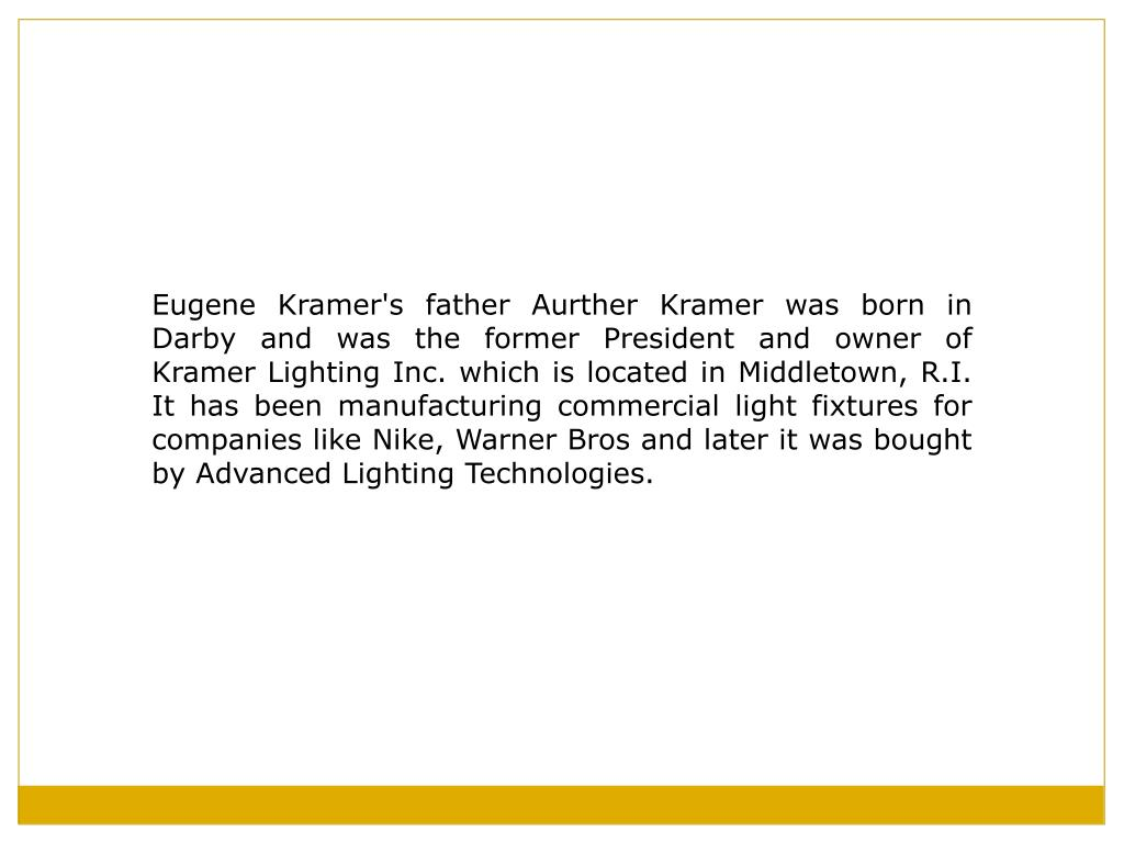 Eugene Kramer's father Aurther Kramer was born in Darby and was the former President and owner of Kramer Lighting Inc. which is located in Middletown, R.I. It has been manufacturing commercial light fixtures for companies like Nike, Warner Bros and later it was bought by Advanced Lighting Technologies.
