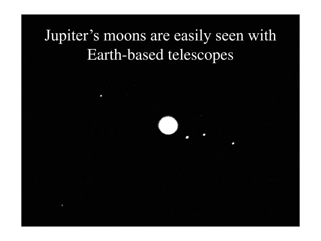 Jupiter's moons are easily seen with Earth-based telescopes