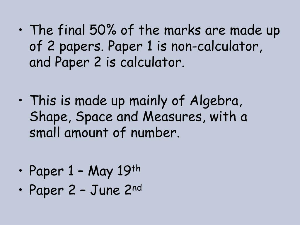 The final 50% of the marks are made up of 2 papers. Paper 1 is non-calculator, and Paper 2 is calculator.