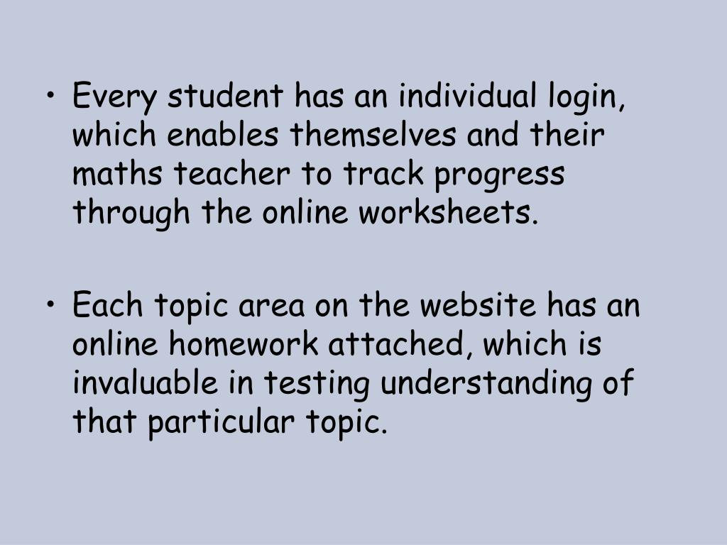 Every student has an individual login, which enables themselves and their maths teacher to track progress through the online worksheets.