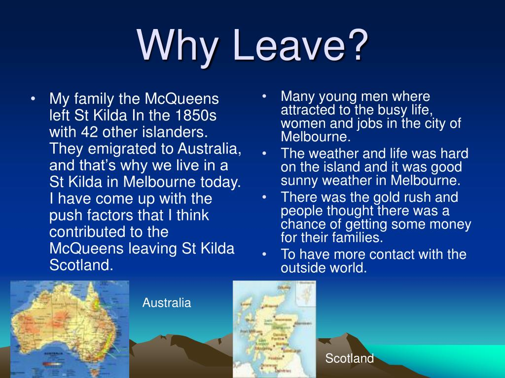 My family the McQueens left St Kilda In the 1850s with 42 other islanders. They emigrated to Australia, and that's why we live in a St Kilda in Melbourne today. I have come up with the push factors that I think contributed to the McQueens leaving St Kilda Scotland.