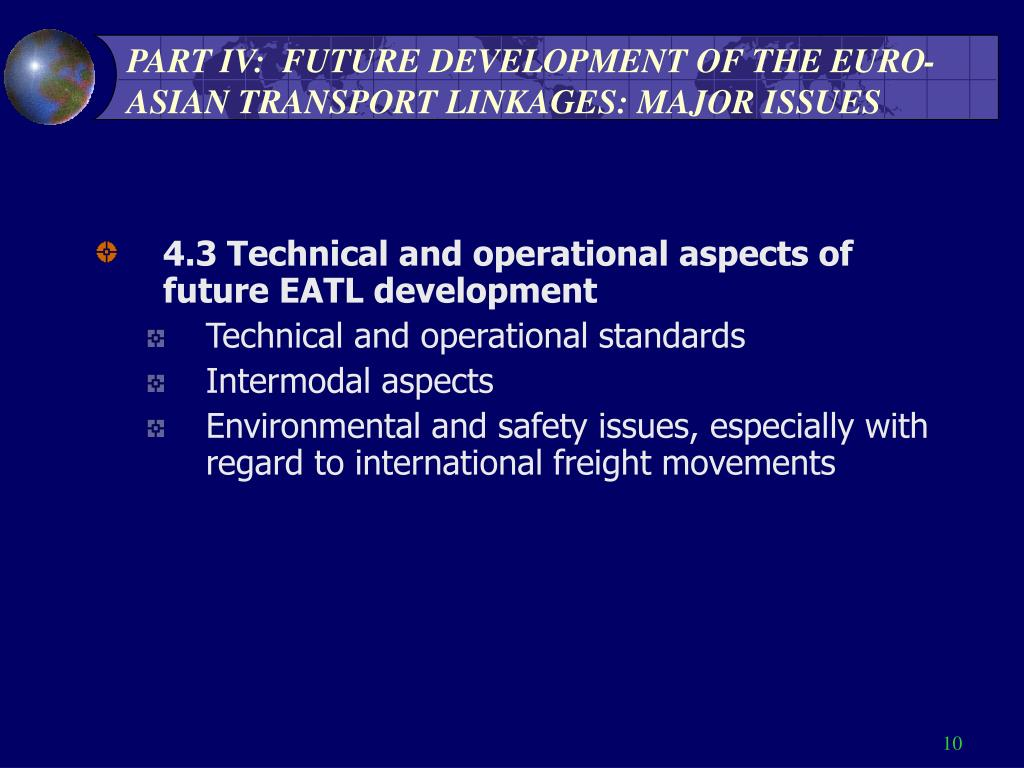 PART IV:  FUTURE DEVELOPMENT OF THE EURO-ASIAN TRANSPORT LINKAGES: MAJOR ISSUES